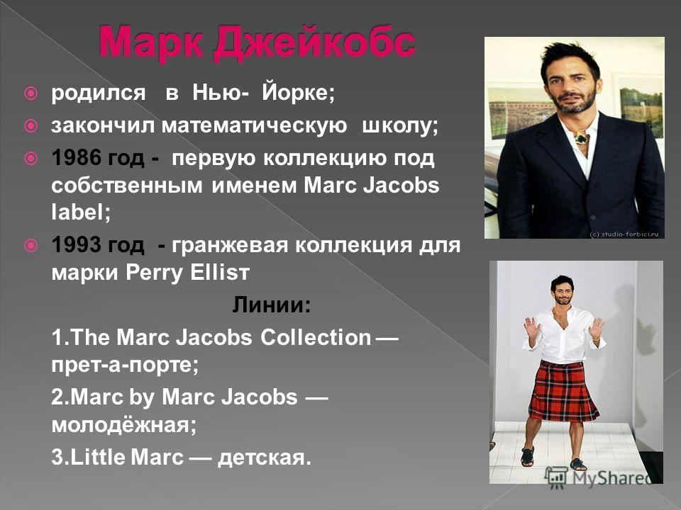 родился в Нью- Йорке; закончил математическую школу; 1986 год - первую коллекцию под собственным именем Marc Jacobs label; 1993 год - гранжевая коллекция для марки Perry Ellisт Линии: 1.The Marc Jacobs Collection прет-а-порте; 2.Marc by Marc Jacobs м