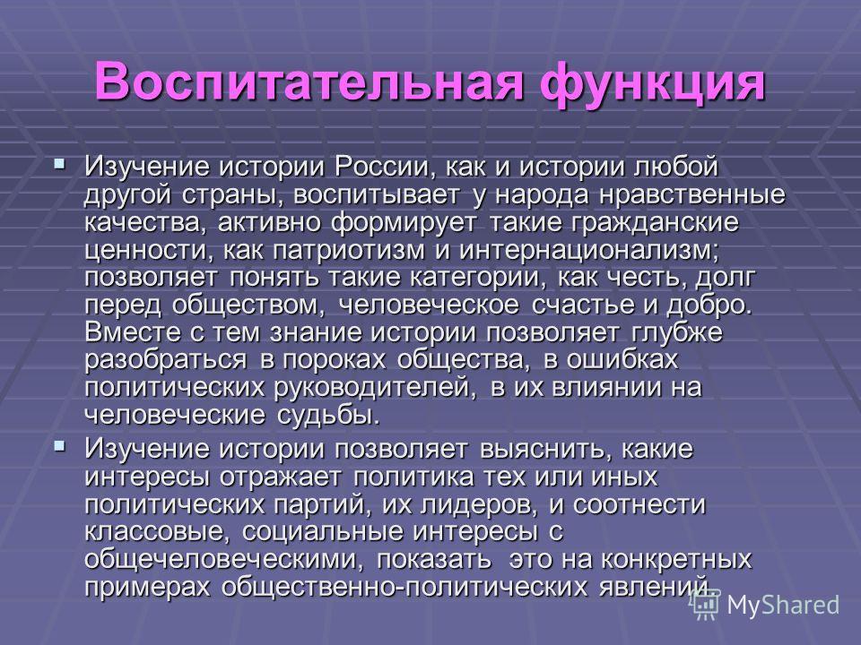 Воспитательная функция Изучение истории России, как и истории любой другой страны, воспитывает у народа нравственные качества, активно формирует такие гражданские ценности, как патриотизм и интернационализм; позволяет понять такие категории, как чест
