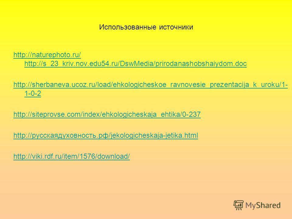 Использованные источники http://naturephoto.ru/ http://s_23_kriv.nov.edu54.ru/DswMedia/prirodanashobshaiydom.doc http://sherbaneva.ucoz.ru/load/ehkologicheskoe_ravnovesie_prezentacija_k_uroku/1- 1-0-2 http://siteprovse.com/index/ehkologicheskaja_ehti