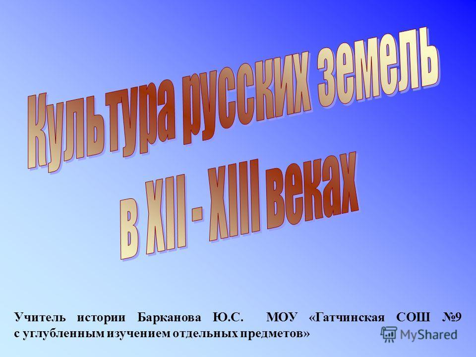 Учитель истории Барканова Ю.С. МОУ «Гатчинская СОШ 9 с углубленным изучением отдельных предметов»