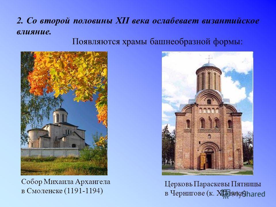2. Со второй половины XII века ослабевает византийское влияние. Появляются храмы башнеобразной формы: Собор Михаила Архангела в Смоленске (1191-1194) Церковь Параскевы Пятницы в Чернигове (к. XII века)