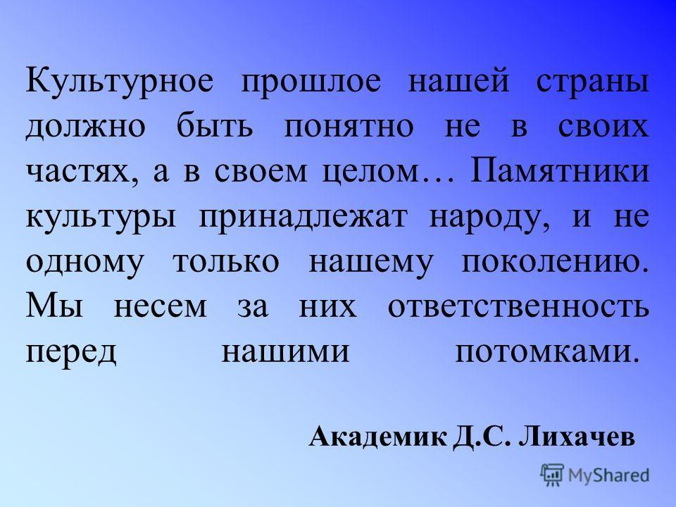 Культурное прошлое нашей страны должно быть понятно не в своих частях, а в своем целом… Памятники культуры принадлежат народу, и не одному только нашему поколению. Мы несем за них ответственность перед нашими потомками. Академик Д.С. Лихачев