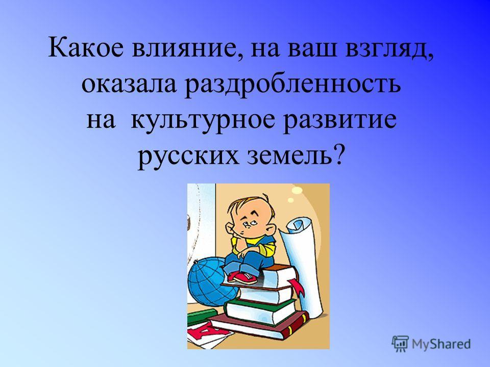 Какое влияние, на ваш взгляд, оказала раздробленность на культурное развитие русских земель?
