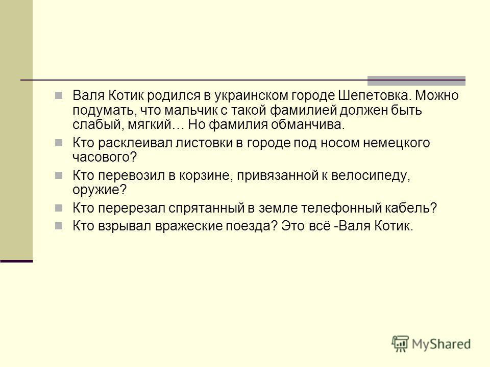 Валя Котик родился в украинском городе Шепетовка. Можно подумать, что мальчик с такой фамилией должен быть слабый, мягкий… Но фамилия обманчива. Кто расклеивал листовки в городе под носом немецкого часового? Кто перевозил в корзине, привязанной к вел