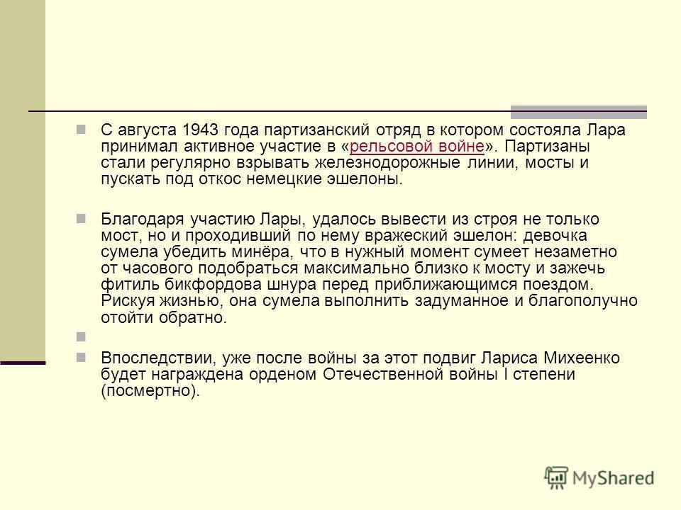 С августа 1943 года партизанский отряд в котором состояла Лара принимал активное участие в «рельсовой войне». Партизаны стали регулярно взрывать железнодорожные линии, мосты и пускать под откос немецкие эшелоны.рельсовой войне Благодаря участию Лары,