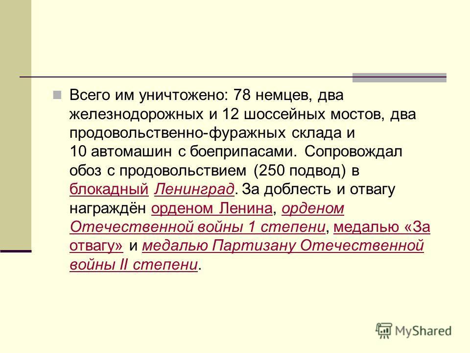 Всего им уничтожено: 78 немцев, два железнодорожных и 12 шоссейных мостов, два продовольственно-фуражных склада и 10 автомашин с боеприпасами. Сопровождал обоз с продовольствием (250 подвод) в блокадный Ленинград. За доблесть и отвагу награждён орден
