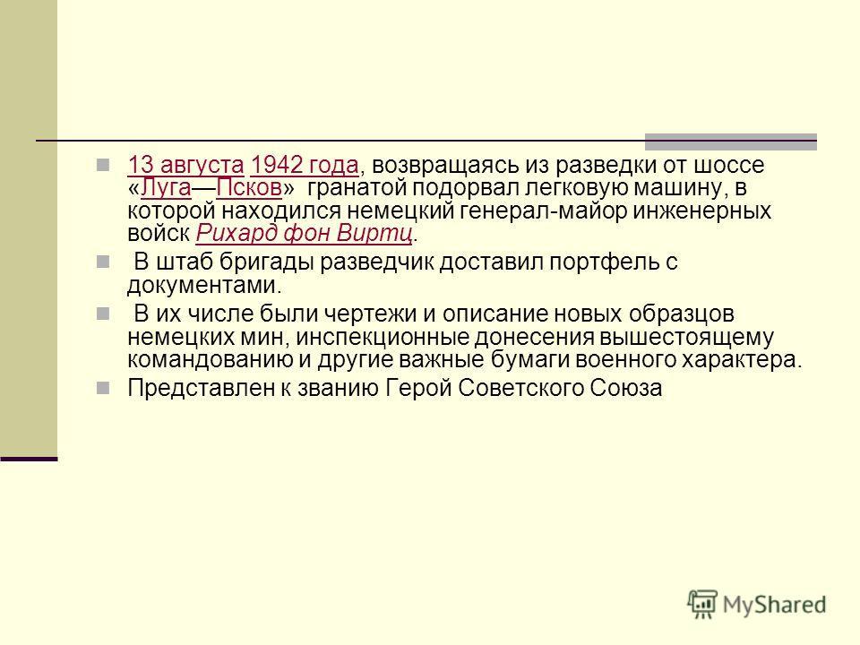 13 августа 1942 года, возвращаясь из разведки от шоссе «ЛугаПсков» гранатой подорвал легковую машину, в которой находился немецкий генерал-майор инженерных войск Рихард фон Виртц. 13 августа1942 годаЛугаПсковРихард фон Виртц В штаб бригады разведчик