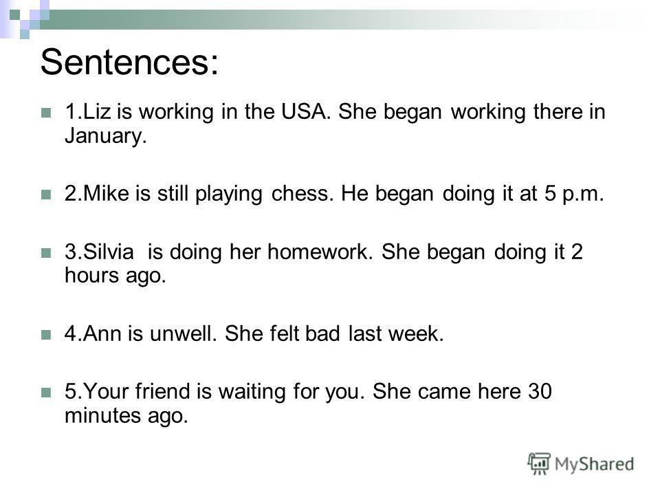 Sentences: 1.Liz is working in the USA. She began working there in January. 2.Mike is still playing chess. He began doing it at 5 p.m. 3.Silvia is doing her homework. She began doing it 2 hours ago. 4.Ann is unwell. She felt bad last week. 5.Your fri