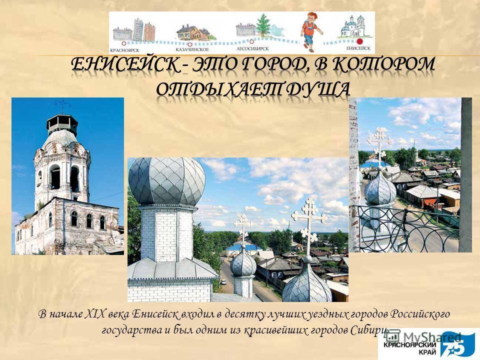 В начале XIX века Енисейск входил в десятку лучших уездных городов Российского государства и был одним из красивейших городов Сибири