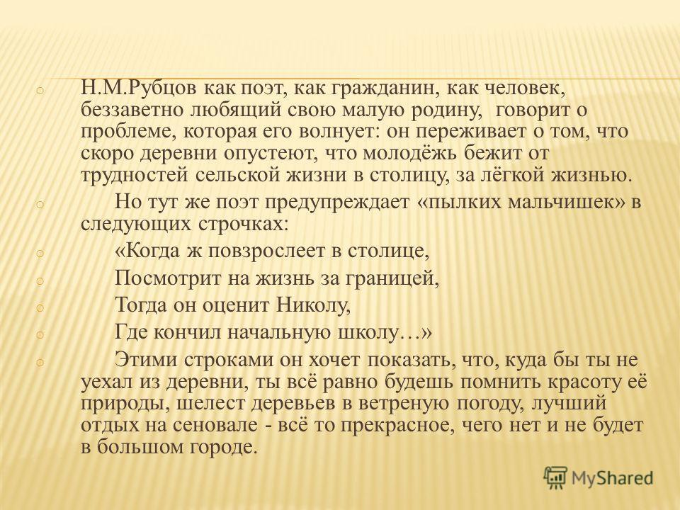 o Н.М.Рубцов как поэт, как гражданин, как человек, беззаветно любящий свою малую родину, говорит о проблеме, которая его волнует: он переживает о том, что скоро деревни опустеют, что молодёжь бежит от трудностей сельской жизни в столицу, за лёгкой жи