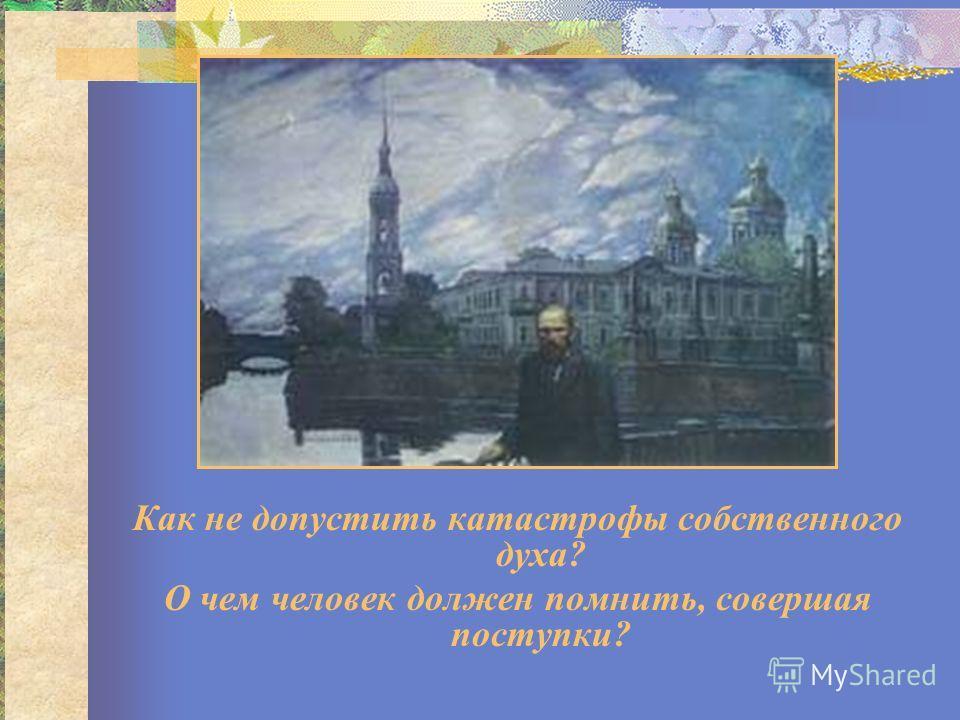 Как не допустить катастрофы собственного духа? О чем человек должен помнить, совершая поступки?