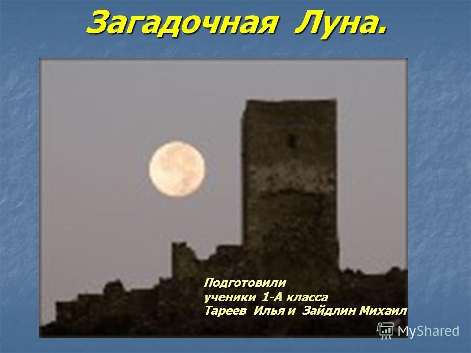 Загадочная Луна. Подготовили ученики 1-А класса Тареев Илья и Зайдлин Михаил