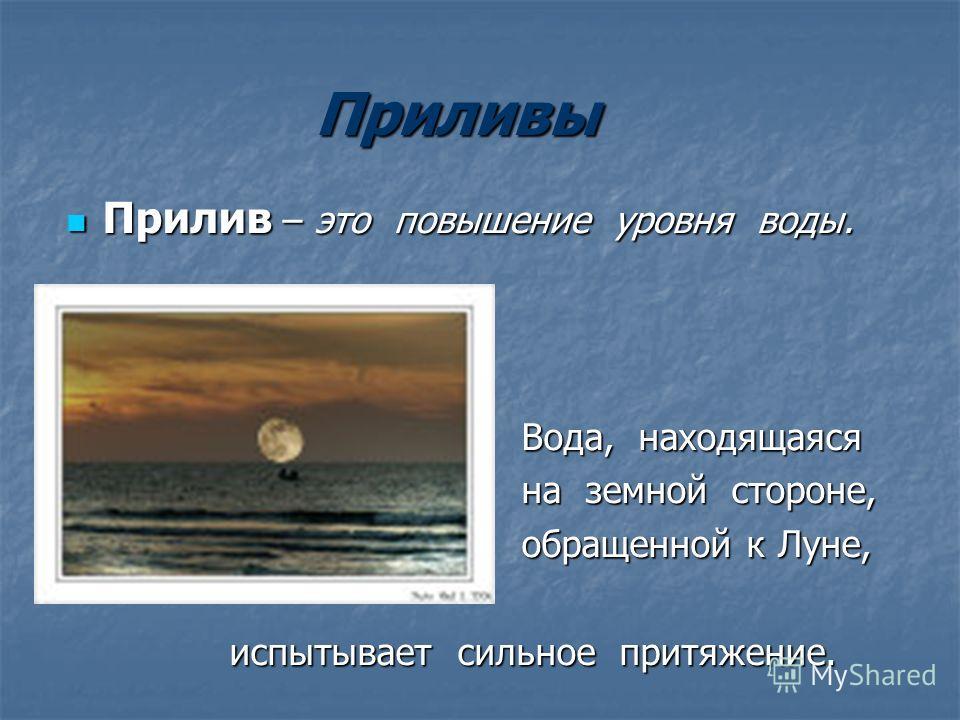 Приливы Прилив – это повышение уровня воды. Прилив – это повышение уровня воды. Вода, находящаяся Вода, находящаяся на земной стороне, на земной стороне, обращенной к Луне, обращенной к Луне, испытывает сильное притяжение. испытывает сильное притяжен