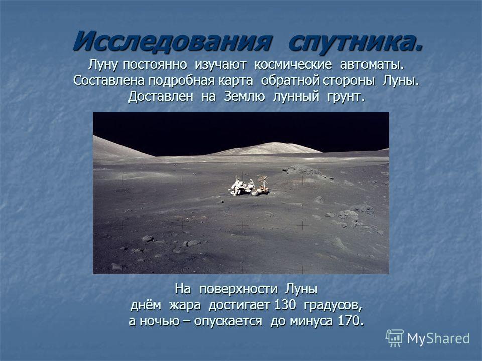Исследования спутника. Луну постоянно изучают космические автоматы. Составлена подробная карта обратной стороны Луны. Доставлен на Землю лунный грунт. На поверхности Луны днём жара достигает 130 градусов, а ночью – опускается до минуса 170.