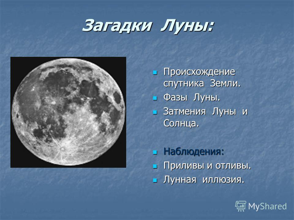 Загадки Луны: Загадки Луны: Происхождение спутника Земли. Происхождение спутника Земли. Фазы Луны. Фазы Луны. Затмения Луны и Солнца. Затмения Луны и Солнца. Наблюдения: Наблюдения: Приливы и отливы. Приливы и отливы. Лунная иллюзия. Лунная иллюзия.