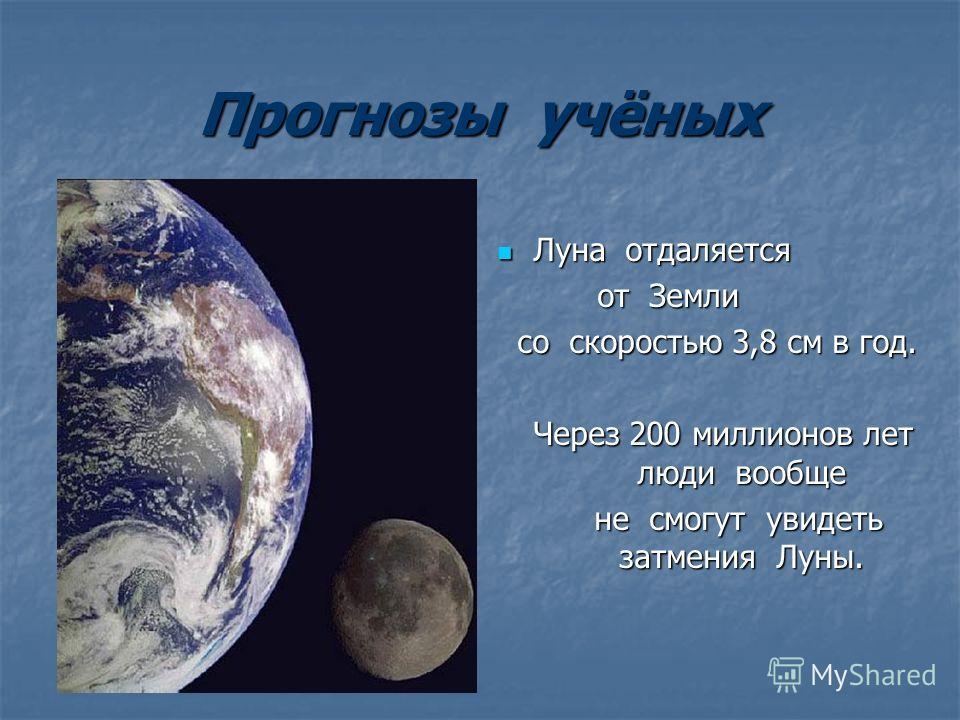Прогнозы учёных Луна отдаляется Луна отдаляется от Земли от Земли со скоростью 3,8 см в год. со скоростью 3,8 см в год. Через 200 миллионов лет люди вообще не смогут увидеть затмения Луны. не смогут увидеть затмения Луны.