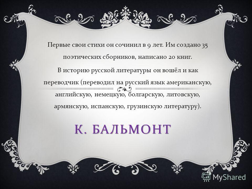 К. БАЛЬМОНТ Первые свои стихи он сочинил в 9 лет. Им создано 35 поэтических сборников, написано 20 книг. В историю русской литературы он вошёл и как переводчик ( переводил на русский язык американскую, английскую, немецкую, болгарскую, литовскую, арм