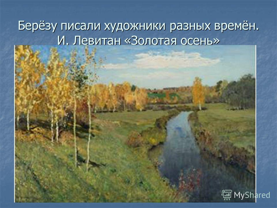 Берёзу писали художники разных времён. И. Левитан «Золотая осень»