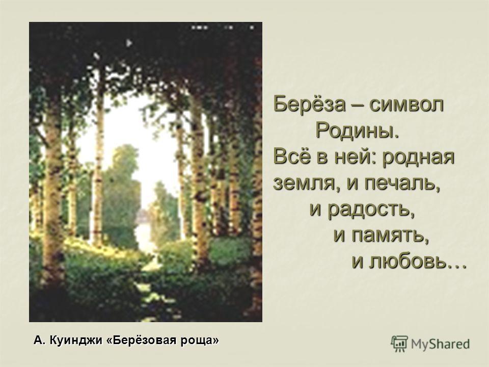 Берёза – символ Родины. Родины. Всё в ней: родная земля, и печаль, и радость, и радость, и память, и память, и любовь… и любовь… А. Куинджи «Берёзовая роща»