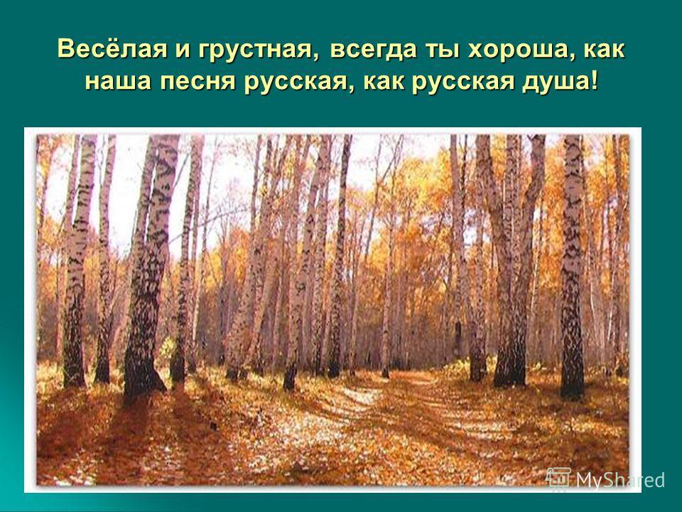 Весёлая и грустная, всегда ты хороша, как наша песня русская, как русская душа!