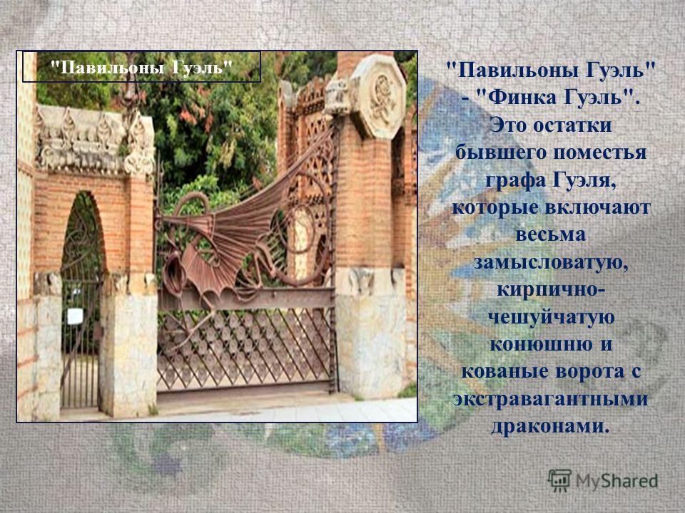 Павильоны Гуэль Павильоны Гуэль - Финка Гуэль. Это остатки бывшего поместья графа Гуэля, которые включают весьма замысловатую, кирпично- чешуйчатую конюшню и кованые ворота с экстравагантными драконами.