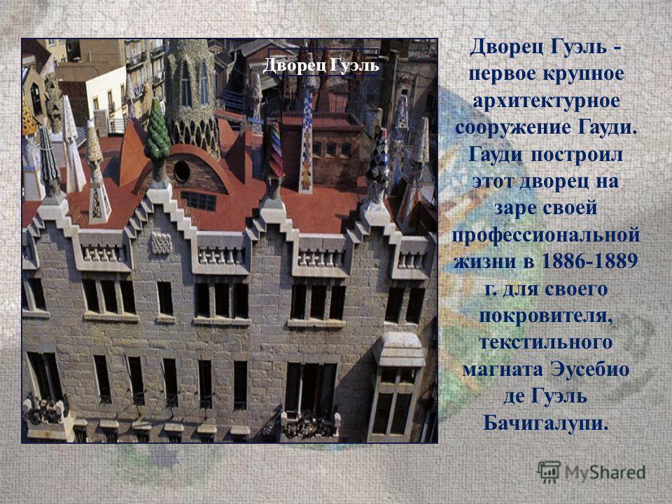 Дворец Гуэль - первое крупное архитектурное сооружение Гауди. Гауди построил этот дворец на заре своей профессиональной жизни в 1886-1889 г. для своего покровителя, текстильного магната Эусебио де Гуэль Бачигалупи. Дворец Гуэль