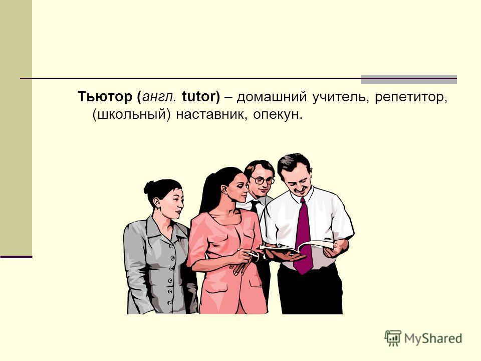 Тьютор (англ. tutor) – домашний учитель, репетитор, (школьный) наставник, опекун.