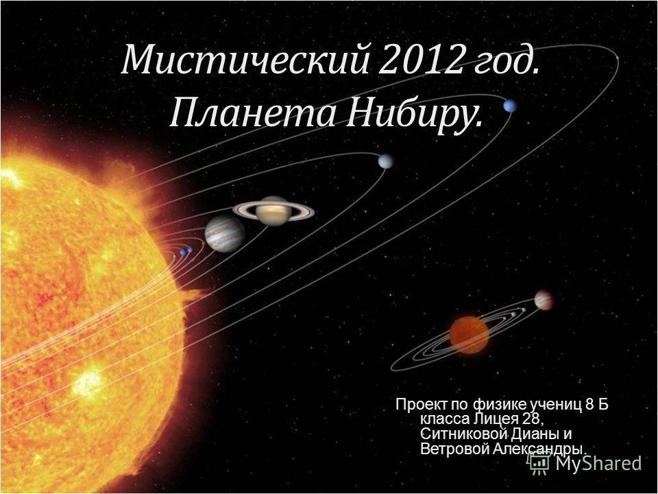 Мистический 2012 год. Планета Нибиру. Мистический 2012 год. Планета Нибиру. Проект по физике учениц 8 Б класса Лицея 28, Ситниковой Дианы и Ветровой Александры.