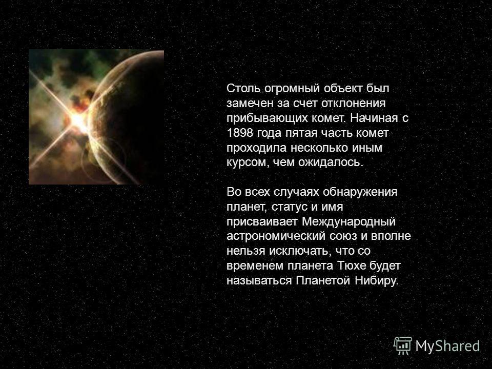 Столь огромный объект был замечен за счет отклонения прибывающих комет. Начиная с 1898 года пятая часть комет проходила несколько иным курсом, чем ожидалось. Во всех случаях обнаружения планет, статус и имя присваивает Международный астрономический с