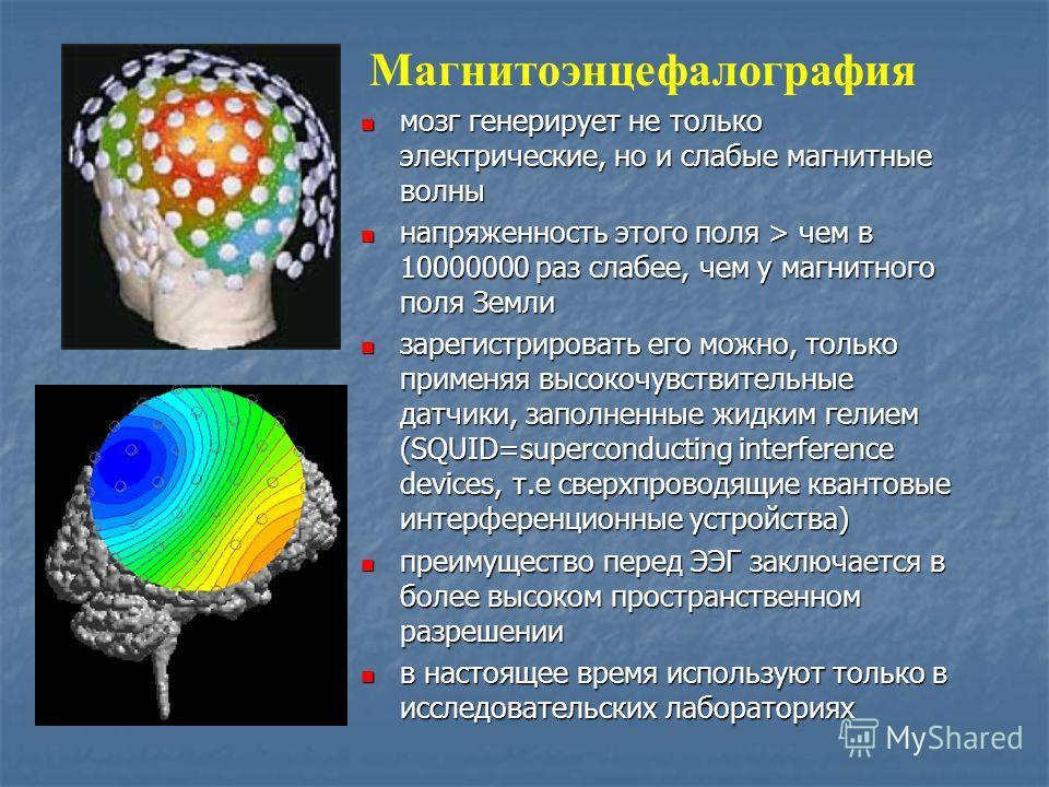 Магнитоэнцефалография мозг генерирует не только электрические, но и слабые магнитные волны мозг генерирует не только электрические, но и слабые магнитные волны напряженность этого поля > чем в 10000000 раз слабее, чем у магнитного поля Земли напряжен