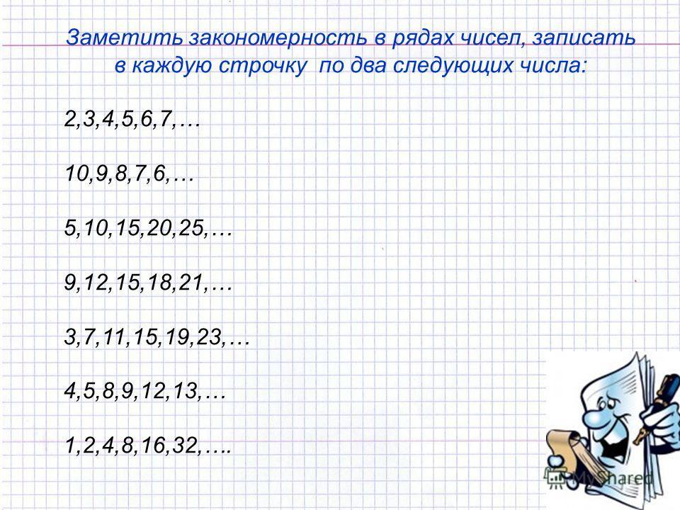Заметить закономерность в рядах чисел, записать в каждую строчку по два следующих числа: 2,3,4,5,6,7,… 10,9,8,7,6,… 5,10,15,20,25,… 9,12,15,18,21,… 3,7,11,15,19,23,… 4,5,8,9,12,13,… 1,2,4,8,16,32,….