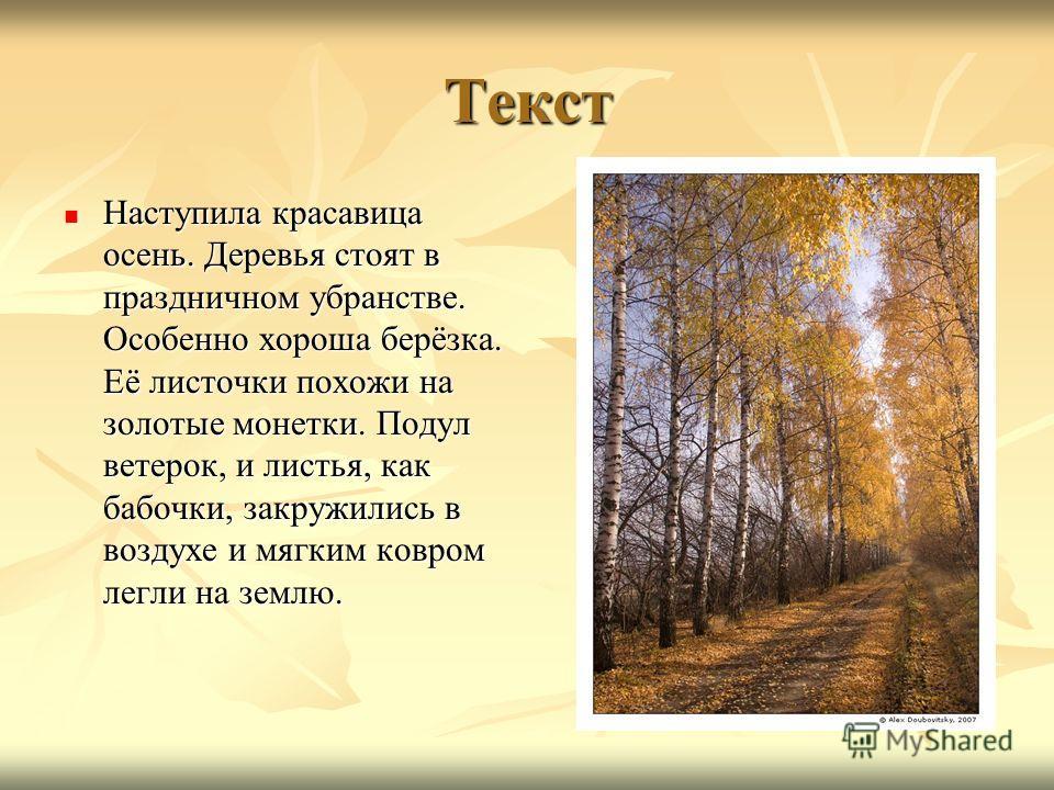 Текст Наступила красавица осень. Деревья стоят в праздничном убранстве. Особенно хороша берёзка. Её листочки похожи на золотые монетки. Подул ветерок, и листья, как бабочки, закружились в воздухе и мягким ковром легли на землю. Наступила красавица ос