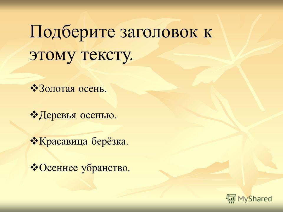 Подберите заголовок к этому тексту. Золотая осень. Деревья осенью. Красавица берёзка. Осеннее убранство.
