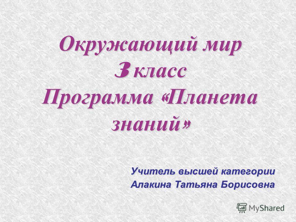 Окружающий мир 3 класс Программа « Планета знаний » Учитель высшей категории Алакина Татьяна Борисовна
