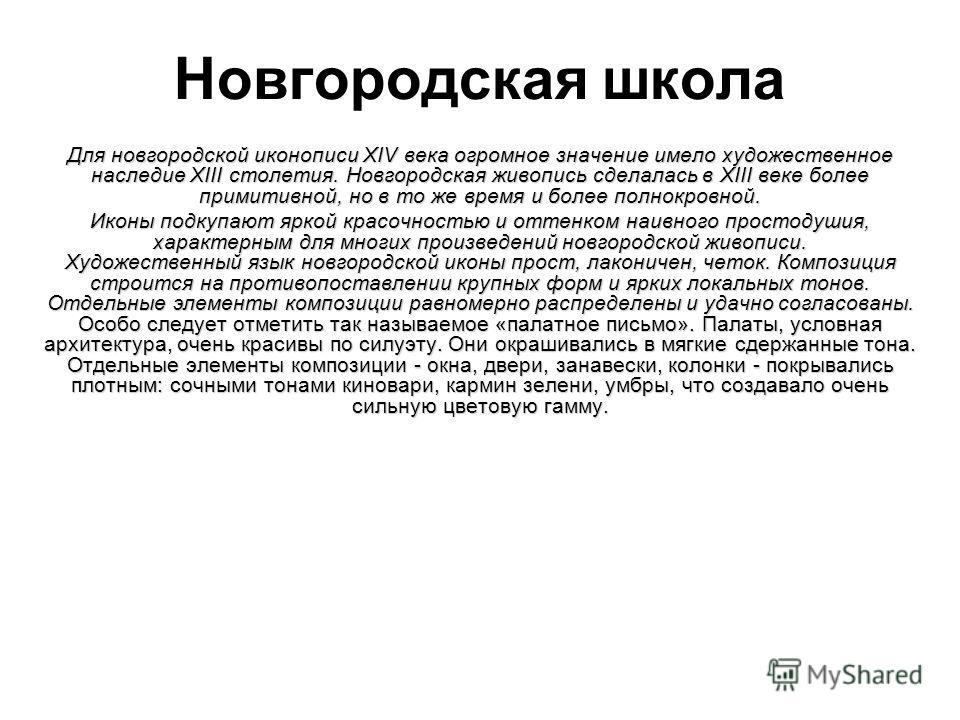 Новгородская школа Для новгородской иконописи XIV века огромное значение имело художественное наследие XIII столетия. Новгородская живопись сделалась в XIII веке более примитивной, но в то же время и более полнокровной. Иконы подкупают яркой красочно