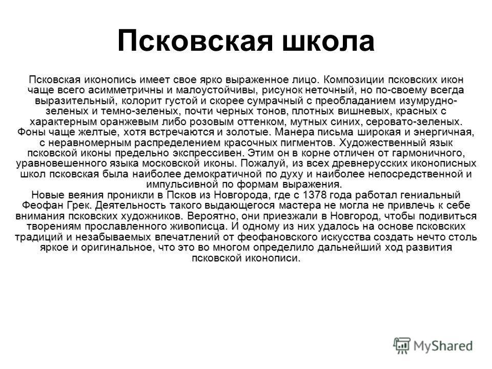 Псковская школа Псковская иконопись имеет свое ярко выраженное лицо. Композиции псковских икон чаще всего асимметричны и малоустойчивы, рисунок неточный, но по-своему всегда выразительный, колорит густой и скорее сумрачный с преобладанием изумрудно-