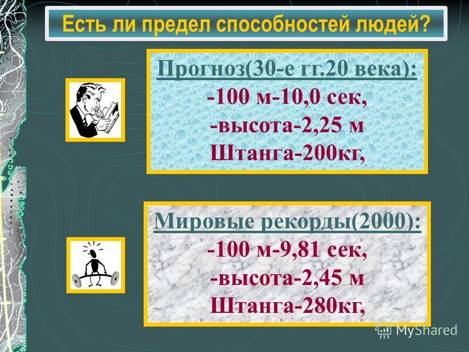 Есть ли предел способностей людей? Прогноз(30-е гг.20 века): -100 м-10,0 сек, -высота-2,25 м Штанга-200кг, Мировые рекорды(2000): -100 м-9,81 сек, -высота-2,45 м Штанга-280кг,