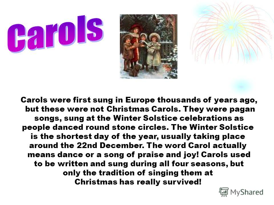 Carols were first sung in Europe thousands of years ago, but these were not Christmas Carols. They were pagan songs, sung at the Winter Solstice celebrations as people danced round stone circles. The Winter Solstice is the shortest day of the year, u