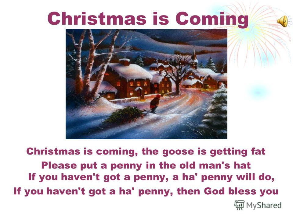 Christmas is Coming Christmas is coming, the goose is getting fat Please put a penny in the old man's hat If you haven't got a penny, a ha' penny will do, If you haven't got a ha' penny, then God bless you
