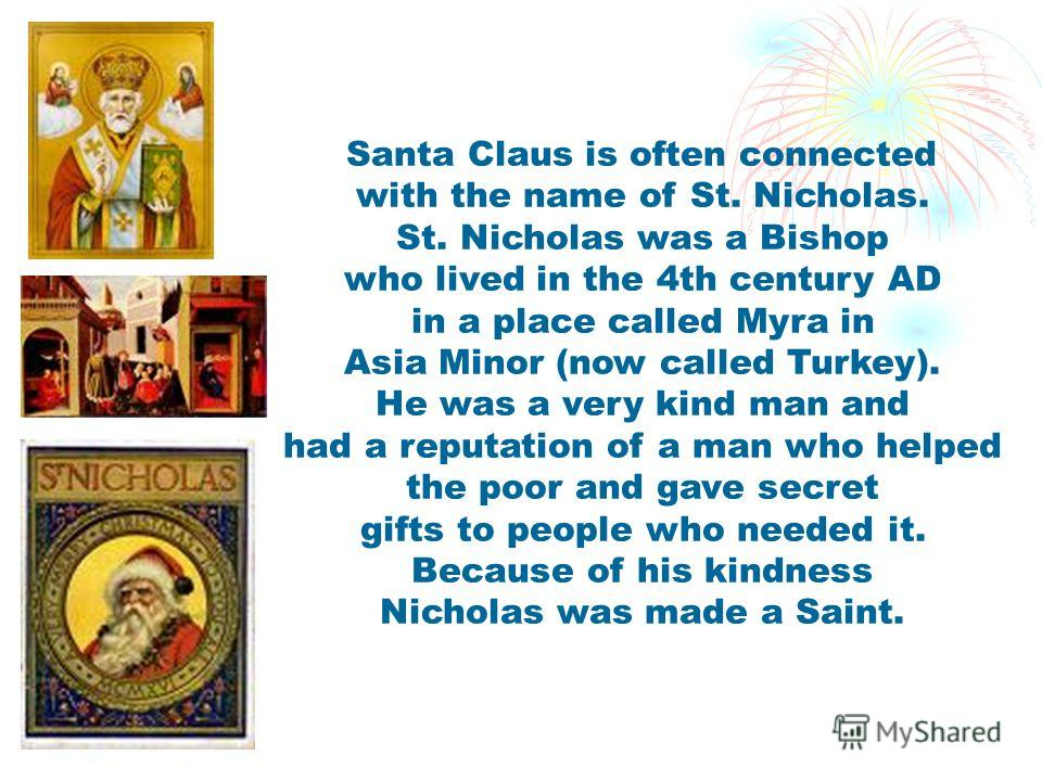 Santa Claus is often connected with the name of St. Nicholas. St. Nicholas was a Bishop who lived in the 4th century AD in a place called Myra in Asia Minor (now called Turkey). He was a very kind man and had a reputation of a man who helped the poor