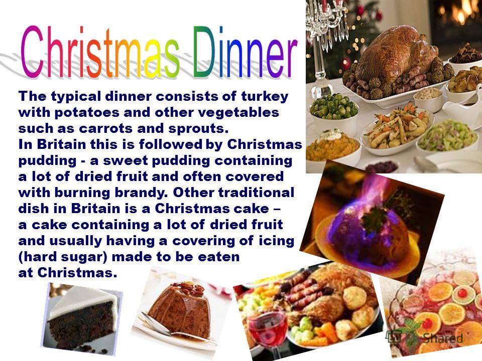 The typical dinner consists of turkey with potatoes and other vegetables such as carrots and sprouts. In Britain this is followed by Christmas pudding - a sweet pudding containing a lot of dried fruit and often covered with burning brandy. Other trad