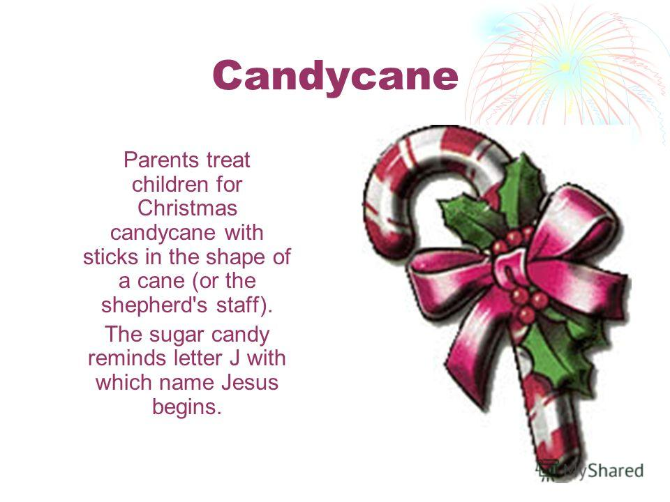 Candycane Parents treat children for Christmas candycane with sticks in the shape of a cane (or the shepherd's staff). The sugar candy reminds letter J with which name Jesus begins.
