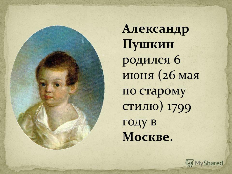 Александр Пушкин родился 6 июня (26 мая по старому стилю) 1799 году в Москве.