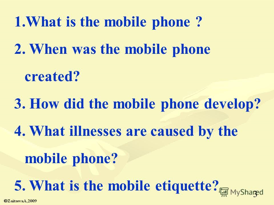 1.What is the mobile phone ? 2. When was the mobile phone created? 3. How did the mobile phone develop? 4. What illnesses are caused by the mobile phone? 5. What is the mobile etiquette? 3