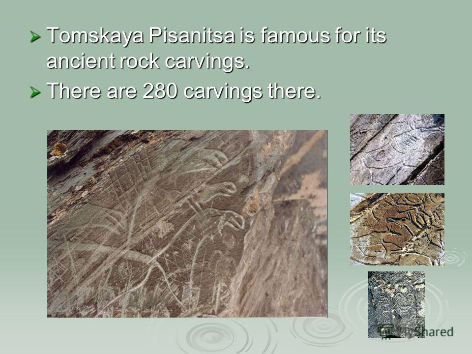 Tomskaya Pisanitsa is famous for its ancient rock carvings. Tomskaya Pisanitsa is famous for its ancient rock carvings. There are 280 carvings there. There are 280 carvings there.