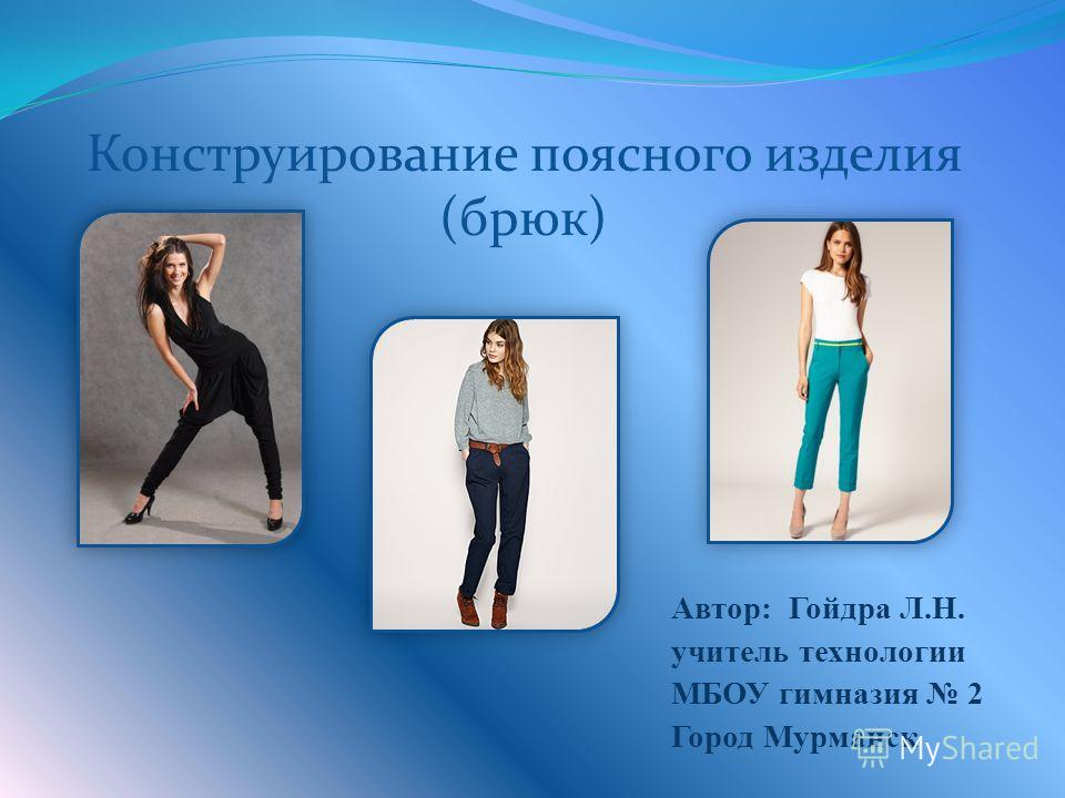Автор: Гойдра Л.Н. учитель технологии МБОУ гимназия 2 Город Мурманск Конструирование поясного изделия (брюк)