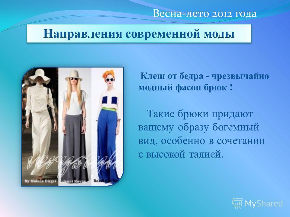 Клеш от бедра - чрезвычайно модный фасон брюк ! Такие брюки придают вашему образу богемный вид, особенно в сочетании с высокой талией. Направления современной моды Весна-лето 2012 года