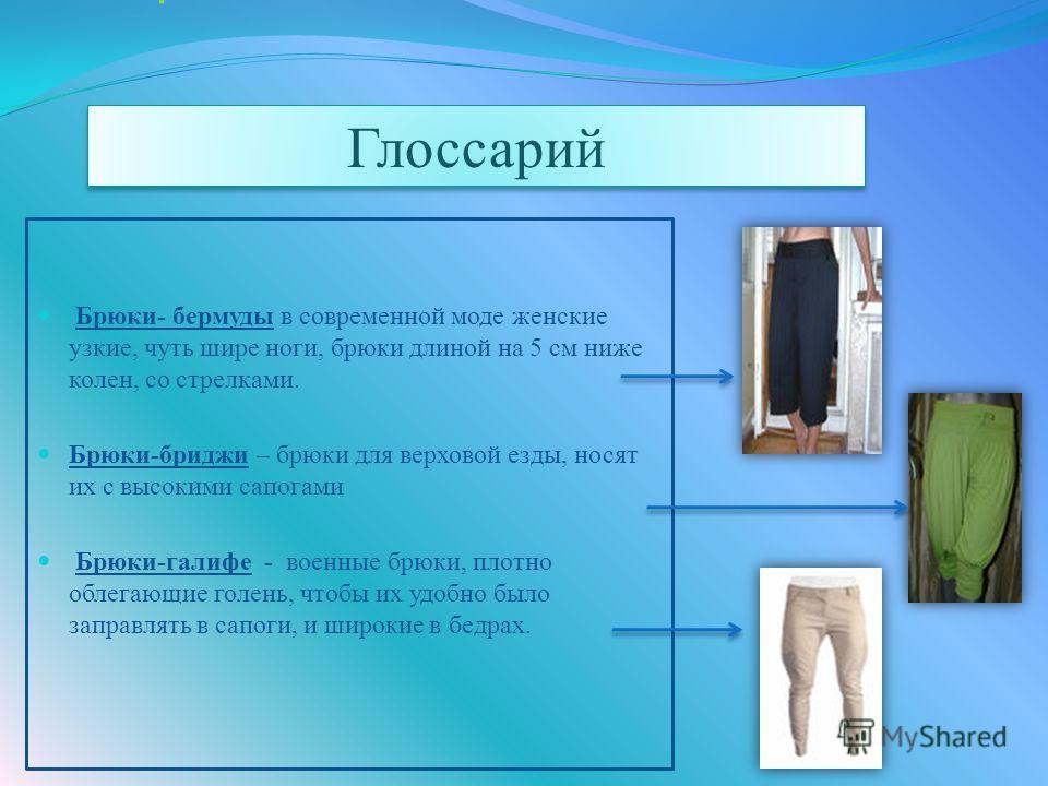 Глоссарий Брюки- бермуды в современной моде женские узкие, чуть шире ноги, брюки длиной на 5 см ниже колен, со стрелками. Брюки-бриджи – брюки для верховой езды, носят их с высокими сапогами Брюки-галифе - военные брюки, плотно облегающие голень, что