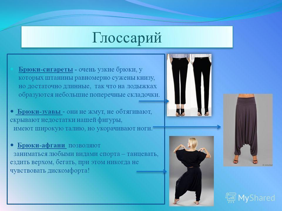 Брюки-сигареты - очень узкие брюки, у которых штанины равномерно сужены книзу, но достаточно длинные, так что на лодыжках образуются небольшие поперечные складочки. Брюки-зуавы - они не жмут, не обтягивают, скрывают недостатки нашей фигуры, имеют шир