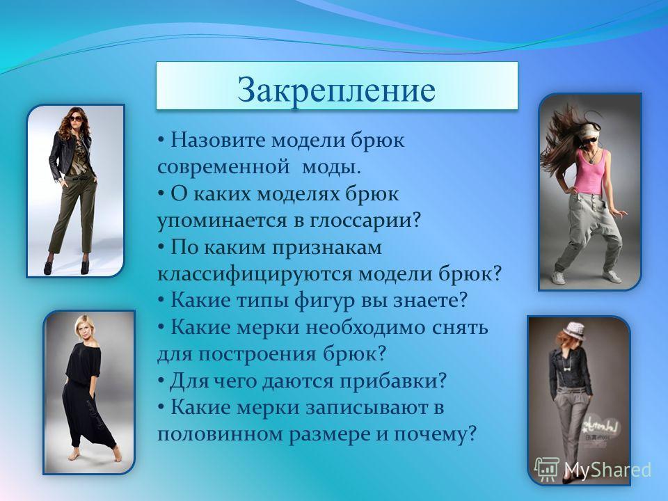 Назовите модели брюк современной моды. О каких моделях брюк упоминается в глоссарии? По каким признакам классифицируются модели брюк? Какие типы фигур вы знаете? Какие мерки необходимо снять для построения брюк? Для чего даются прибавки? Какие мерки